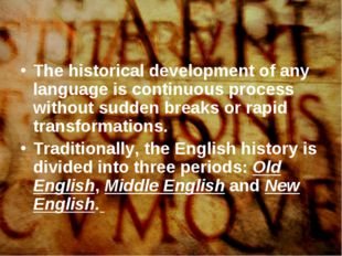 The historical development of any language is continuous process without sudd