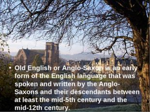 Old English or Anglo-Saxon is an early form of the English language that was