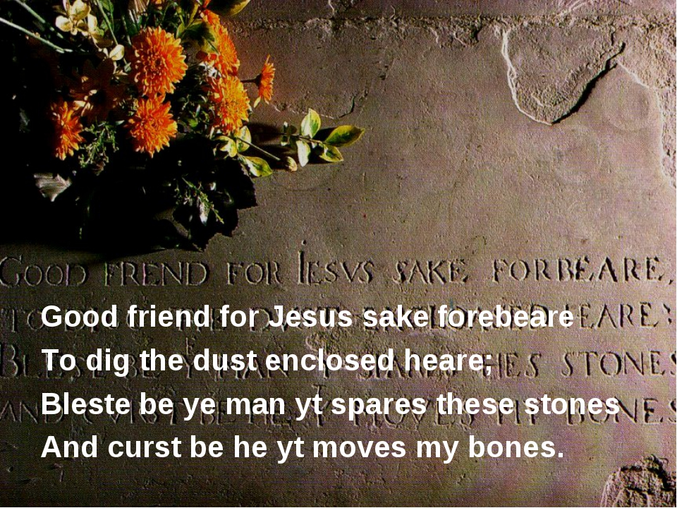 Good friend for Jesus sake forebeare To dig the dust enclosed heare; Bleste...