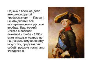 Однако в военное дело вмешался другой «реформатор» — Павел I, ненавидевший в