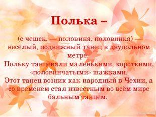 Полька – (с чешск. — половина, половинка) — весёлый, подвижный танец в двудол