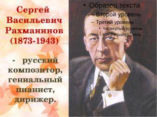 Сергей Васильевич Рахманинов (1873-1943) - русский композитор, гениальный пиа