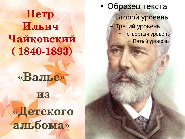 Петр Ильич Чайковский ( 1840-1893) «Вальс» из «Детского альбома»