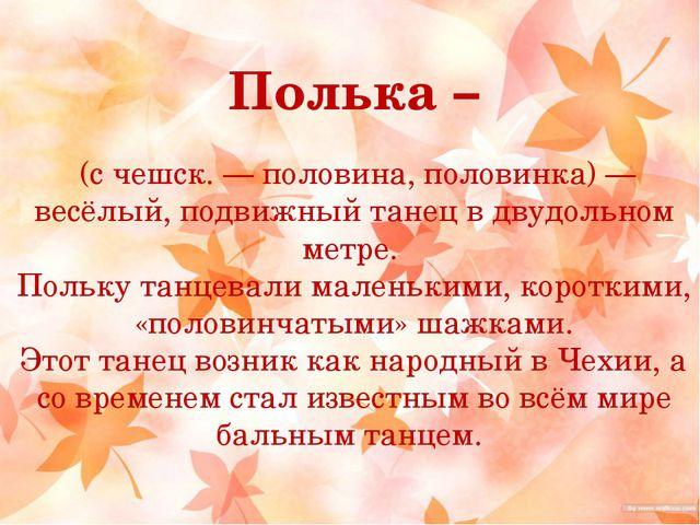 Полька – (с чешск. — половина, половинка) — весёлый, подвижный танец в двудол...