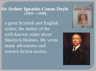 Sir Arthur Ignatius Conan Doyle (1859—1930) a great Scottish and English wri