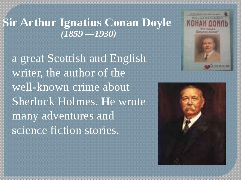 Sir Arthur Ignatius Conan Doyle (1859—1930) a great Scottish and English wri...