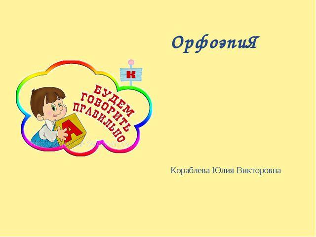 Кораблева Юлия Викторовна ОрфоэпиЯ