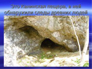 Это Канинская пещера, в ней обнаружили следы древних людей