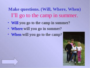 Make questions. (Will, Where, When) I'll go to the camp in summer. Will you