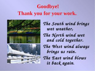 Goodbye! Thank you for your work. The South wind brings wet weather, The Nort