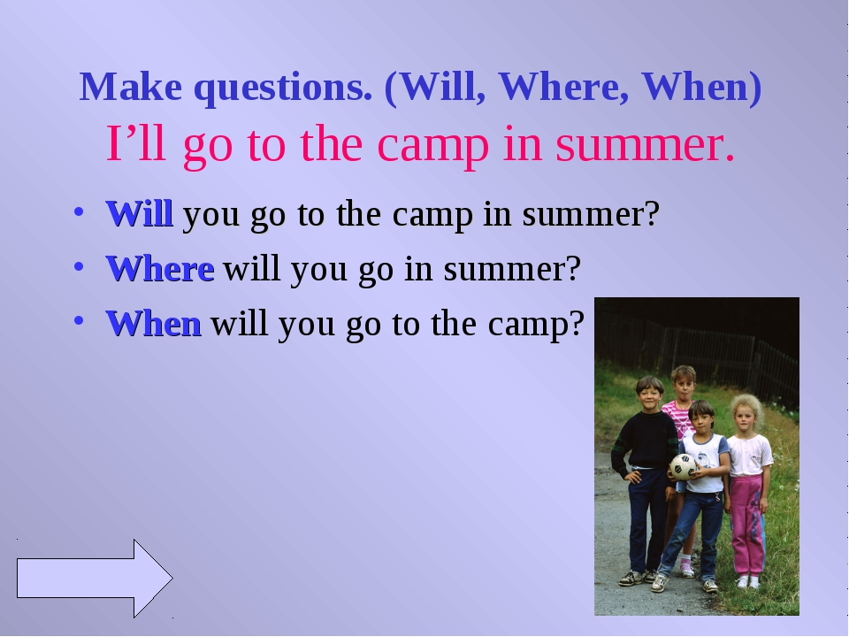 Make questions. (Will, Where, When) I'll go to the camp in summer. Will you...