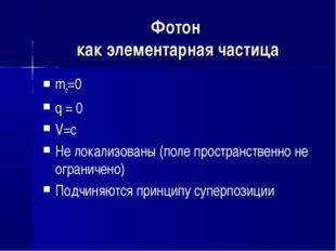 Фотон как элементарная частица mo=0 q = 0 V=с Не локализованы (поле пространс