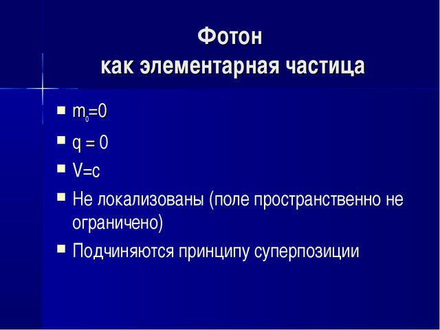 Фотон как элементарная частица mo=0 q = 0 V=с Не локализованы (поле пространс...