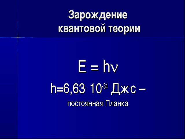 Зарождение квантовой теории Е = hν h=6,63. 10-34 Дж.с – постоянная Планка