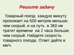 Решите задачу Товарный поезд каждую минуту проезжает на 500 метров меньше, че