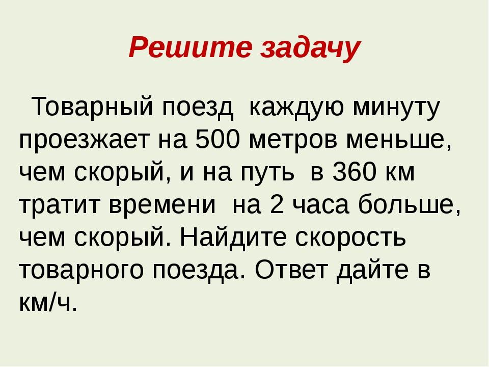 Решите задачу Товарный поезд каждую минуту проезжает на 500 метров меньше, че...