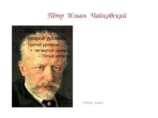 Пётр Ильич Чайковский «Отче наш»
