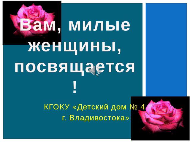 КГОКУ «Детский дом № 4 г. Владивостока» Вам, милые женщины, посвящается!