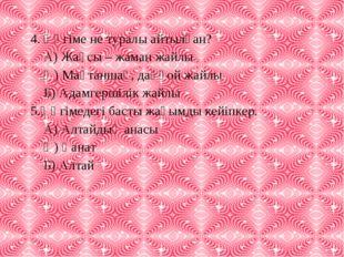 4. Әңгіме не туралы айтылған? А) Жақсы – жаман жайлы Ә) Мақтаншақ, даңғой жай