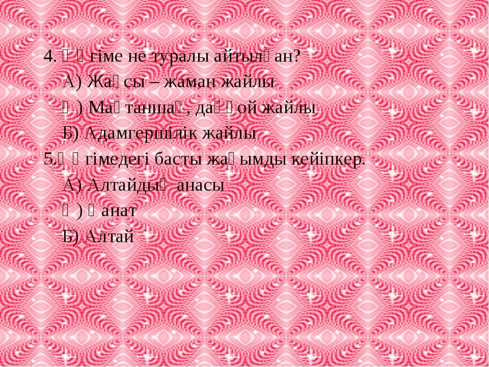 4. Әңгіме не туралы айтылған? А) Жақсы – жаман жайлы Ә) Мақтаншақ, даңғой жай...