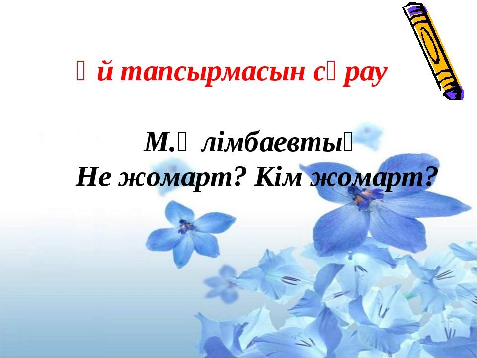 Үй тапсырмасын сұрау М.Әлімбаевтың Не жомарт? Кім жомарт?