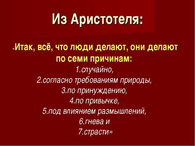 Из Аристотеля: «Итак, всё, что люди делают, они делают по семи причинам: случ...
