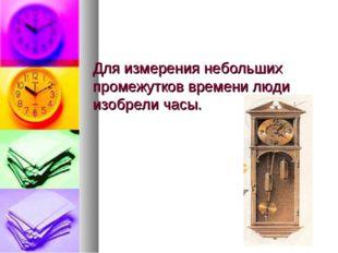 Для измерения небольших промежутков времени люди изобрели часы.