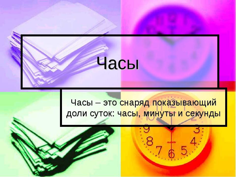 Часы Часы – это снаряд показывающий доли суток: часы, минуты и секунды