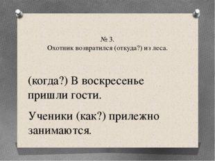 № 3. Охотник возвратился (откуда?) из леса. (когда?) В воскресенье пришли гос