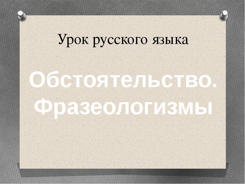 Урок русского языка Обстоятельство. Фразеологизмы