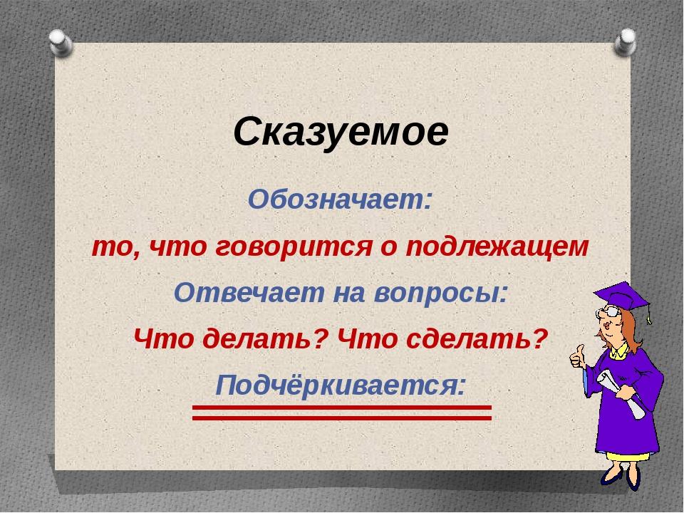 Сказуемое Обозначает: то, что говорится о подлежащем Отвечает на вопросы: Что...