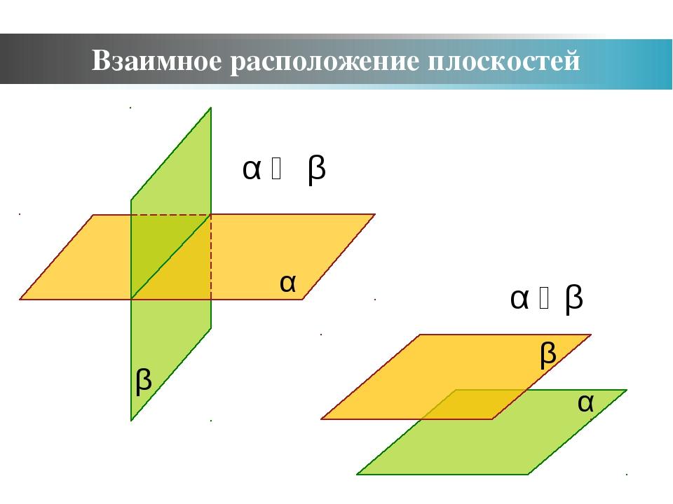 α ‖ β α ⋂ β Взаимное расположение плоскостей α β α β