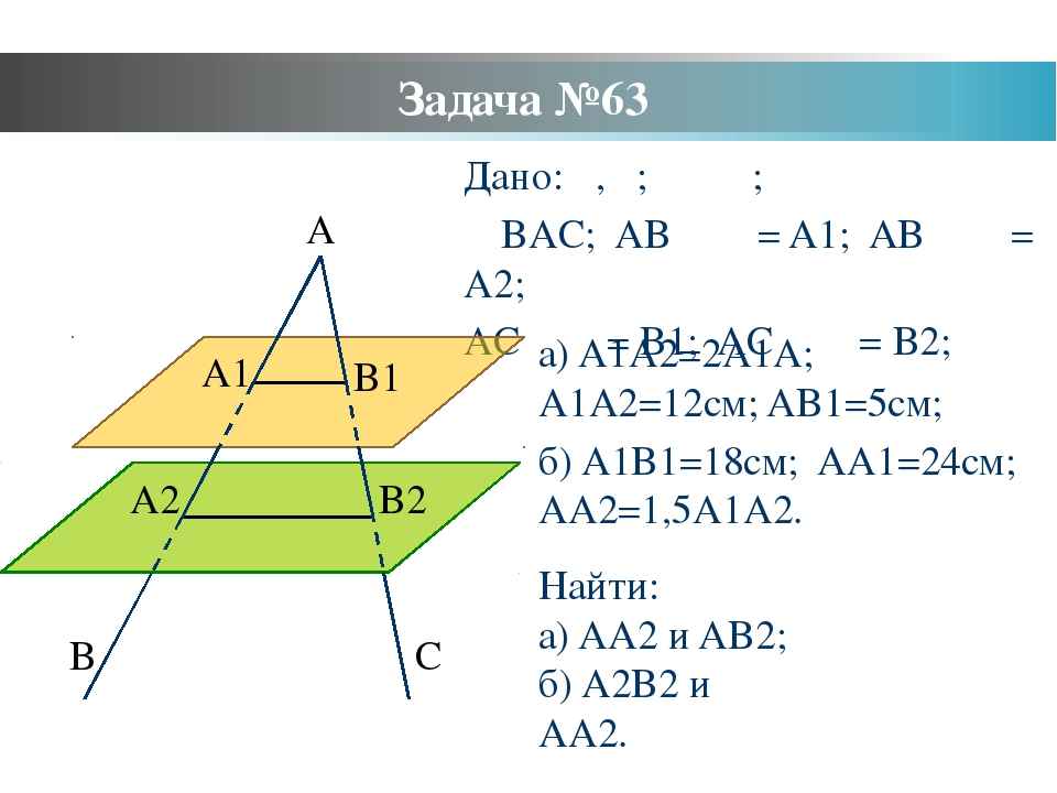 Задача №63 Дано: α, β; α ‖ β; ∠BAC; AB ⋂ α = A1; AB ⋂ β = A2; AC ⋂ α = B1; AC...