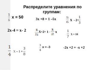 Распределите уравнения по группам: х = 50 2х-4 = х- 2 х = -3 3х +8 = 1 –5х -