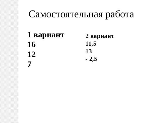 Самостоятельная работа 1 вариант 16 12 7 2 вариант 11,5 13 - 2,5