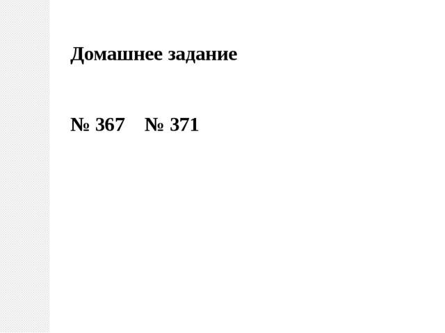 Домашнее задание № 367 № 371