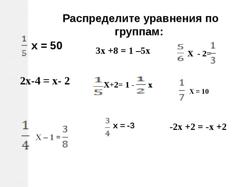 Распределите уравнения по группам: х = 50 2х-4 = х- 2 х = -3 3х +8 = 1 –5х -...