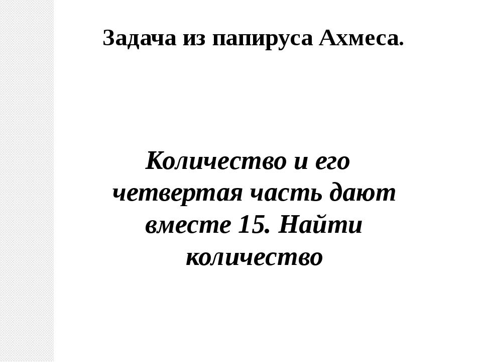 Количество и его четвертая часть дают вместе 15. Найти количество Задача из п...