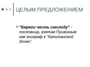 """ЦЕЛЫМ ПРЕДЛОЖЕНИЕМ """"Береги честь смолоду"""" - пословица, взятая Пушкиным как эп"""