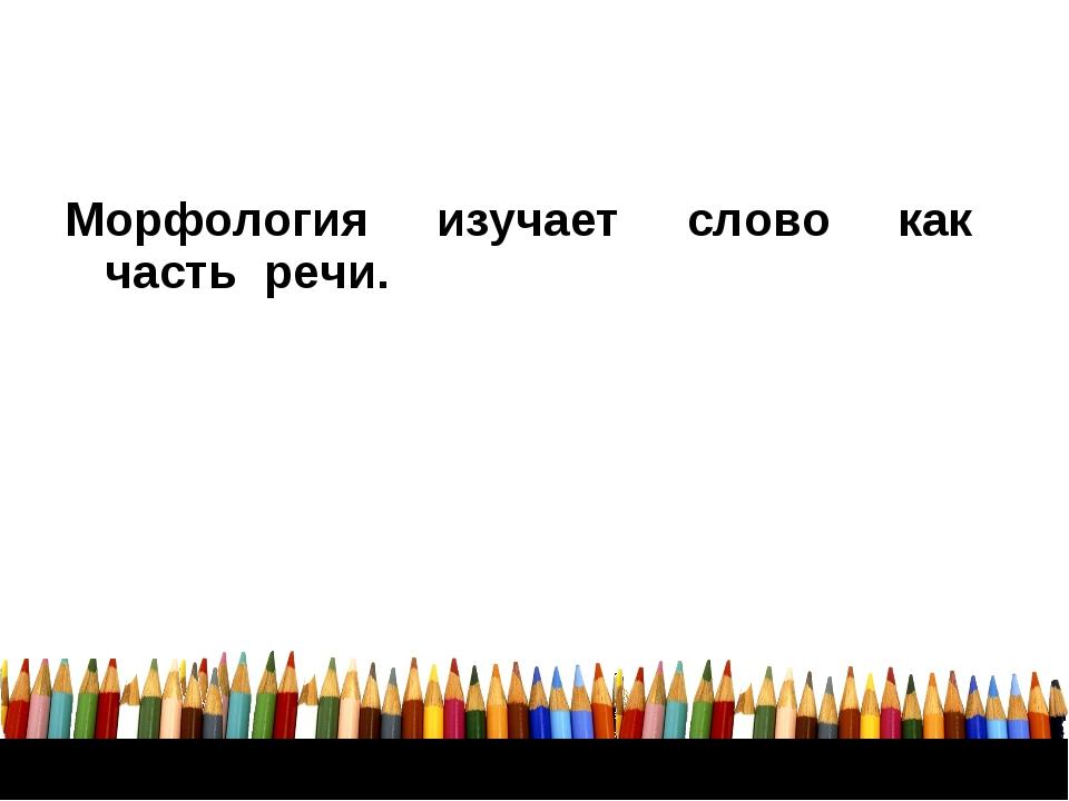 Морфология изучает слово как часть речи.