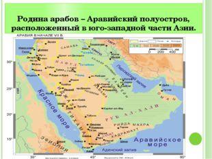 Родина арабов – Аравийский полуостров, расположенный в юго-западной части Азии.
