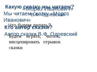 «Мороз Иванович» В.Ф. Одоевский Что будем делать? Будем играть, читать, инсце