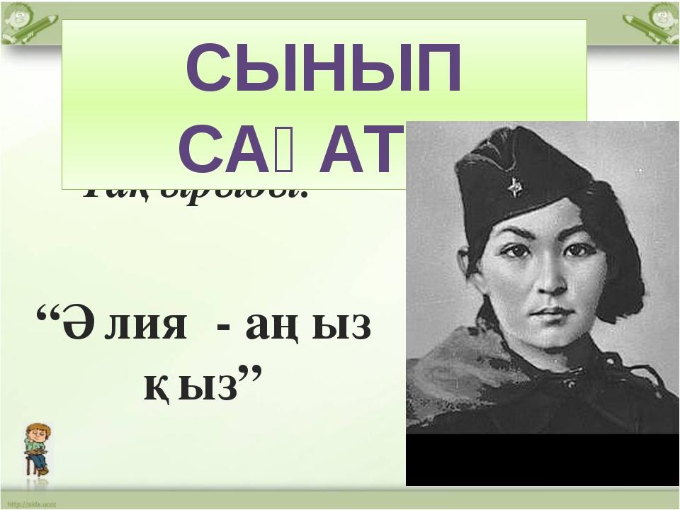 """Тақырыбы: """"Әлия - аңыз қыз"""" СЫНЫП САҒАТЫ"""
