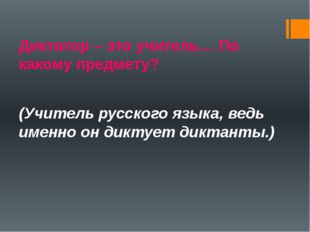 Диктатор – это учитель… По какому предмету? (Учитель русского языка, ведь име