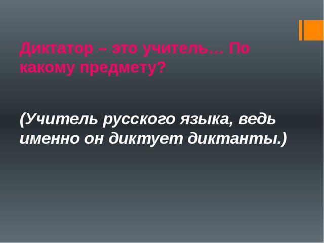 Диктатор – это учитель… По какому предмету? (Учитель русского языка, ведь име...