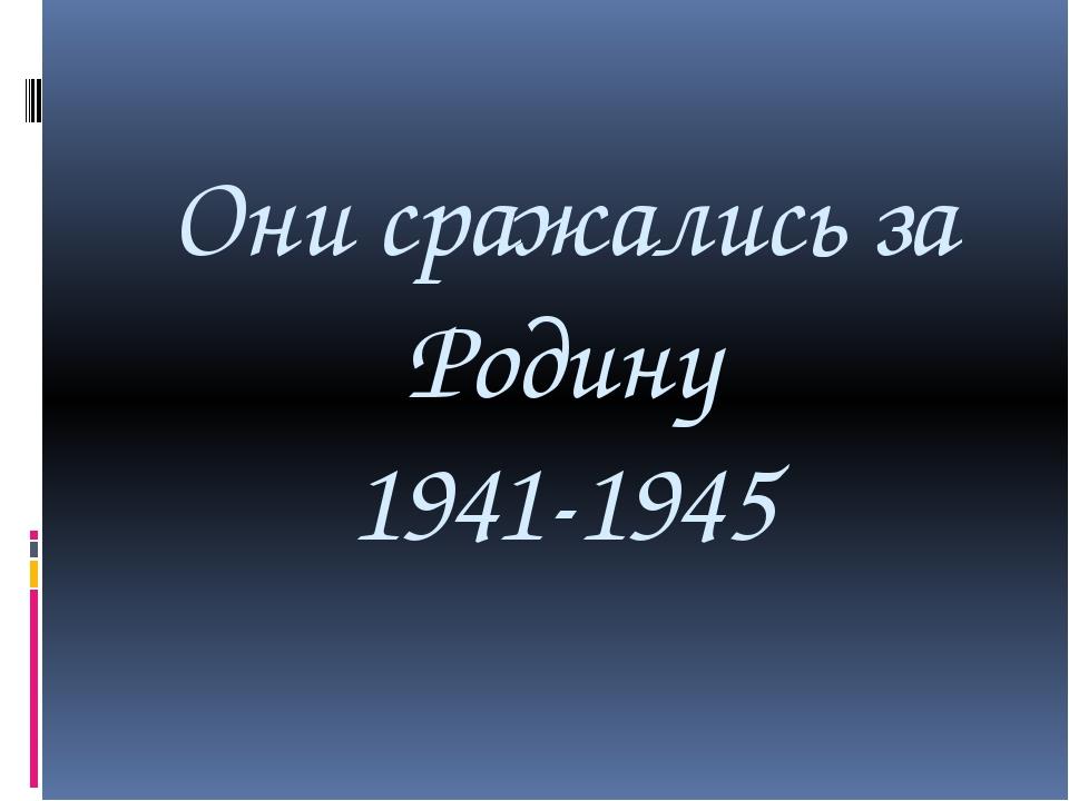 Они сражались за Родину 1941-1945