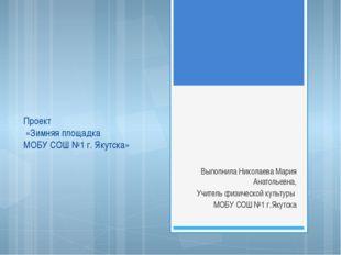 Проект «Зимняя площадка МОБУ СОШ №1 г. Якутска» Выполнила Николаева Мария Ан