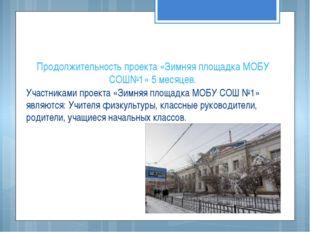 Продолжительность проекта «Зимняя площадка МОБУ СОШ№1» 5 месяцев. Участниками