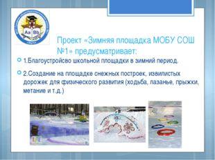 Проект «Зимняя площадка МОБУ СОШ №1» предусматривает: 1.Благоустройсво школьн