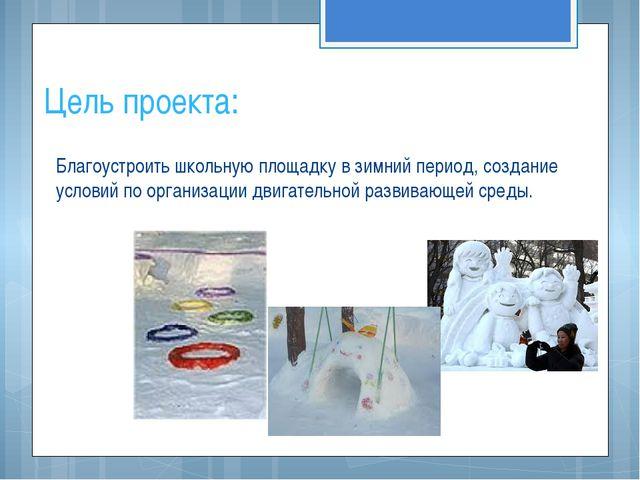 Цель проекта: Благоустроить школьную площадку в зимний период, создание услов...